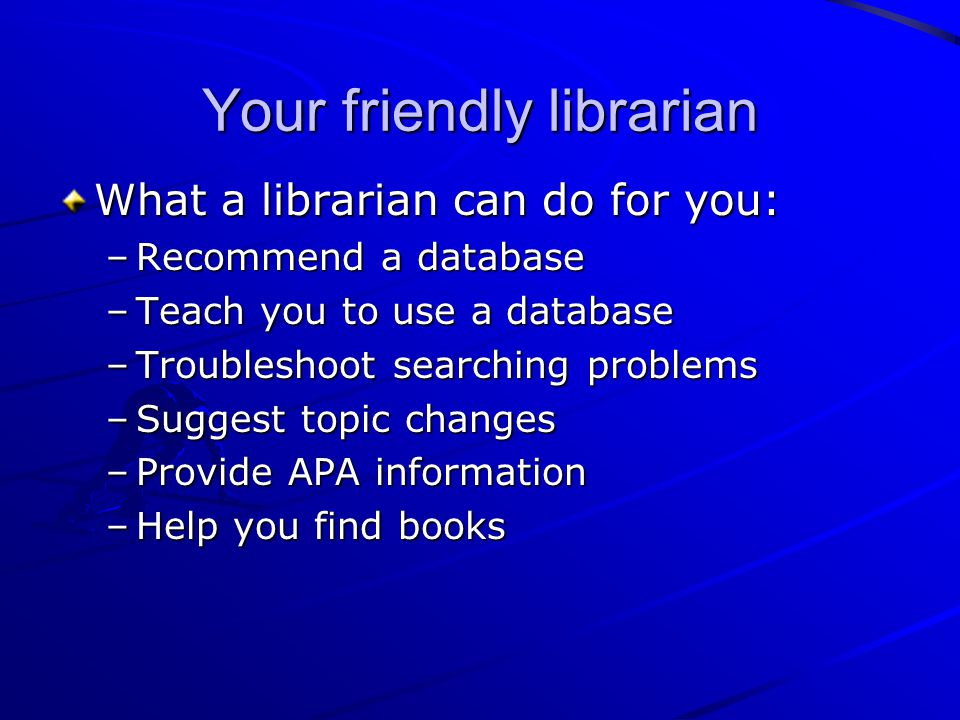 Your friendly librarian What a librarian can do for you: –Recommend a database –Teach you to use a database –Troubleshoot searching problems –Suggest topic changes –Provide APA information –Help you find books