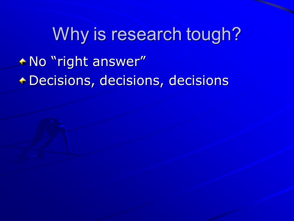 Why is research tough? No right answer Decisions, decisions, decisions