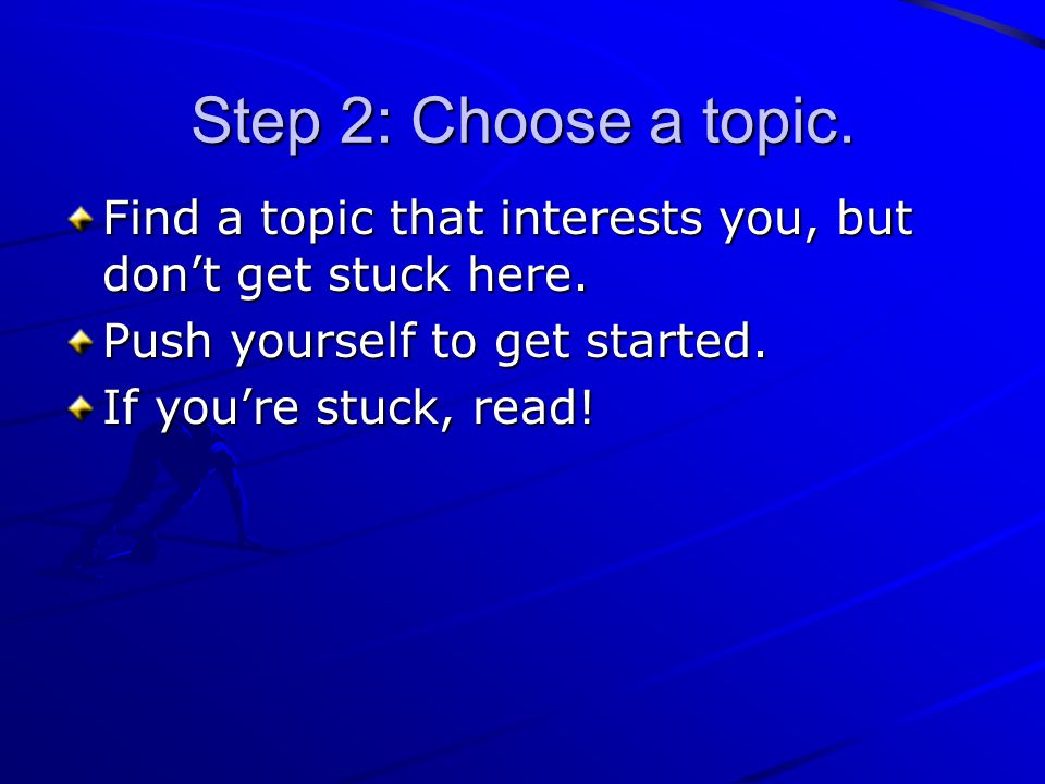 Step 2: Choose a topic. Find a topic that interests you, but don't get stuck here. Push yourself to get started. If you're stuck, read!