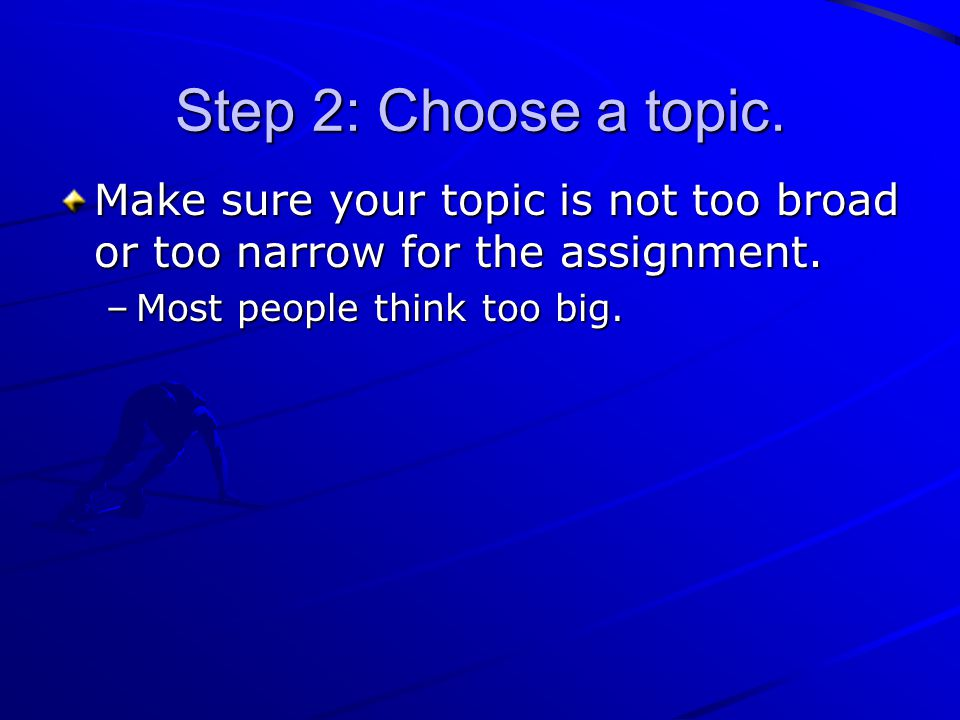 Step 2: Choose a topic. Make sure your topic is not too broad or too narrow for the assignment. –Most people think too big.