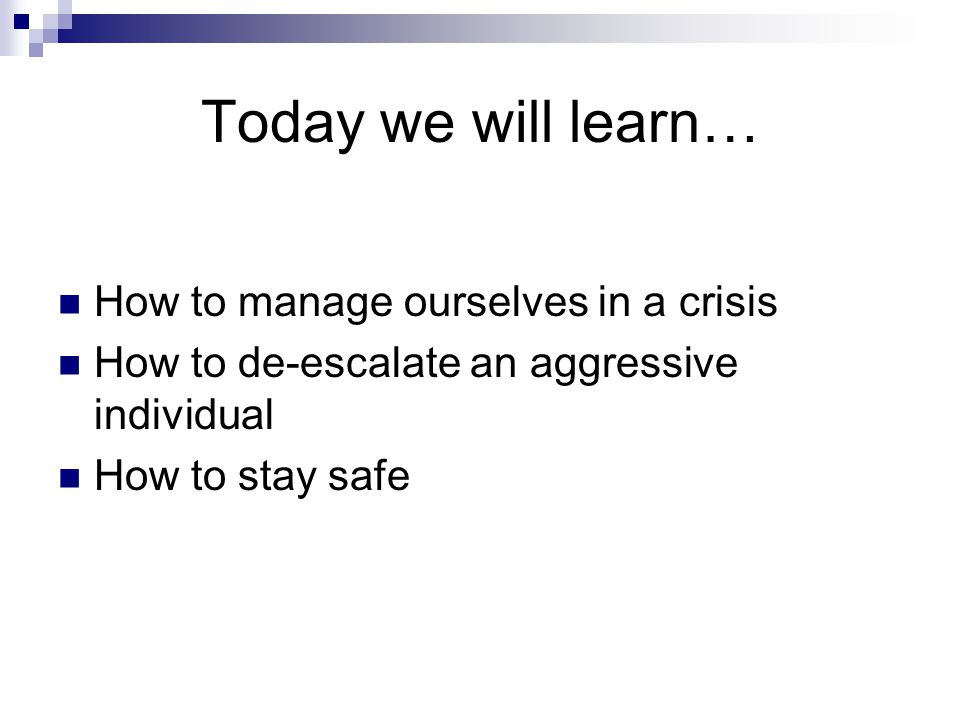 Today we will learn… How to manage ourselves in a crisis How to de-escalate an aggressive individual How to stay safe