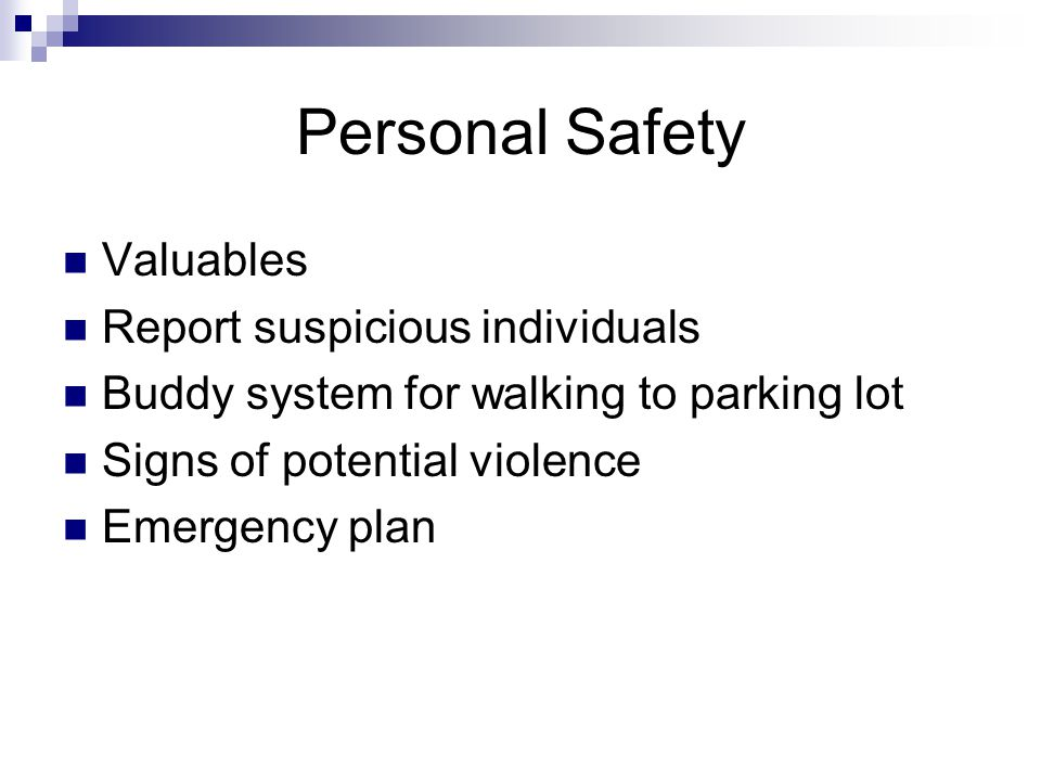 Personal Safety Valuables Report suspicious individuals Buddy system for walking to parking lot Signs of potential violence Emergency plan