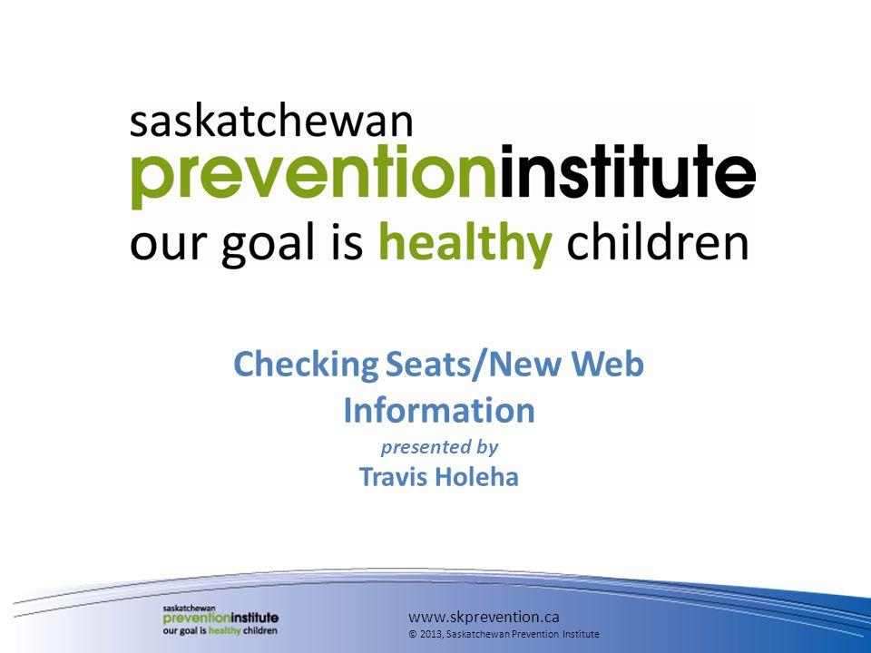 Checking Seats/New Web Information presented by Travis Holeha www.skprevention.ca © 2013, Saskatchewan Prevention Institute