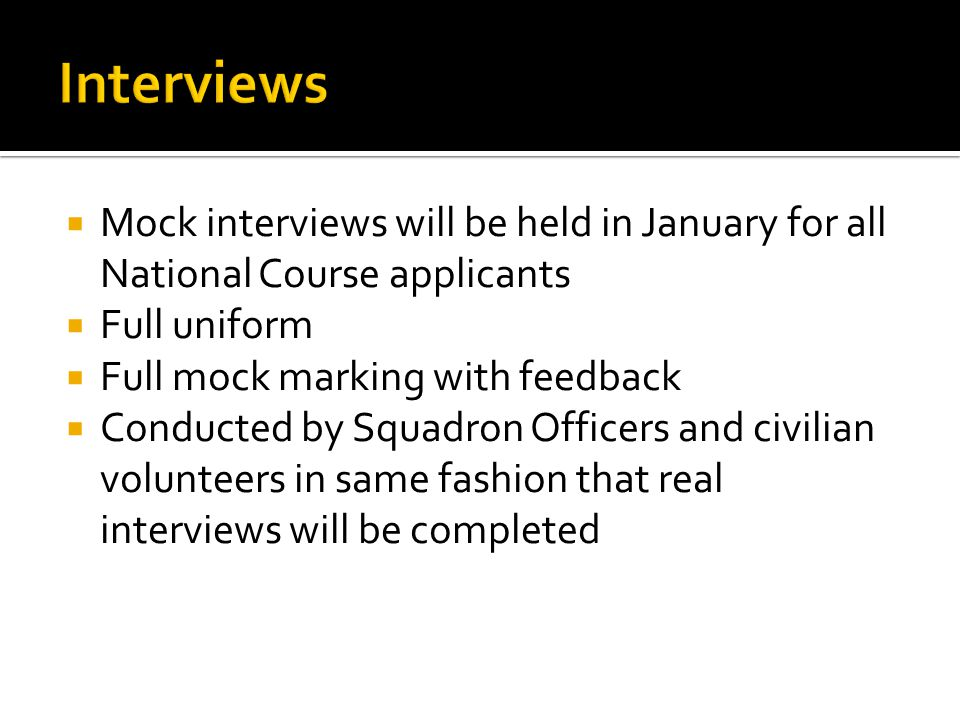  Mock interviews will be held in January for all National Course applicants  Full uniform  Full mock marking with feedback  Conducted by Squadron