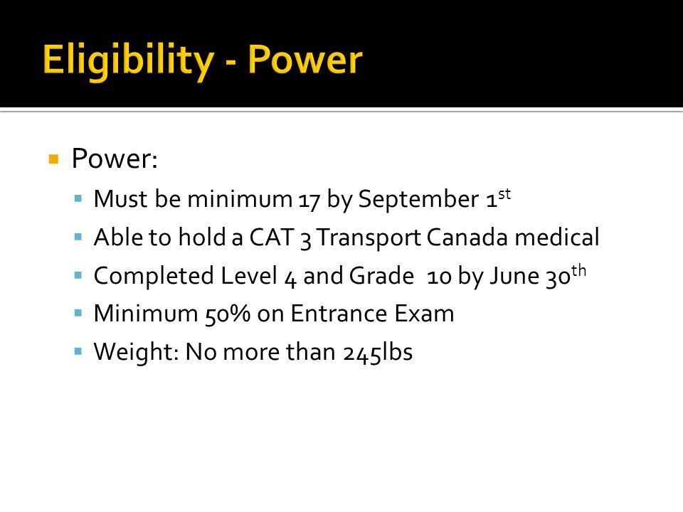  Power:  Must be minimum 17 by September 1 st  Able to hold a CAT 3 Transport Canada medical  Completed Level 4 and Grade 10 by June 30 th  Minim
