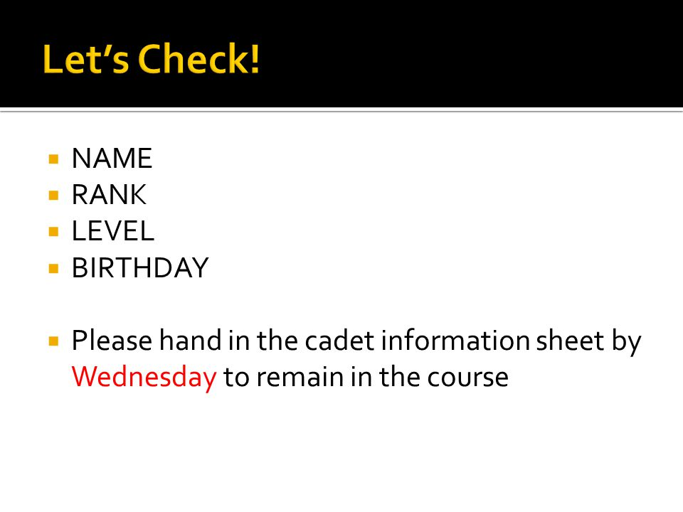  NAME  RANK  LEVEL  BIRTHDAY  Please hand in the cadet information sheet by Wednesday to remain in the course