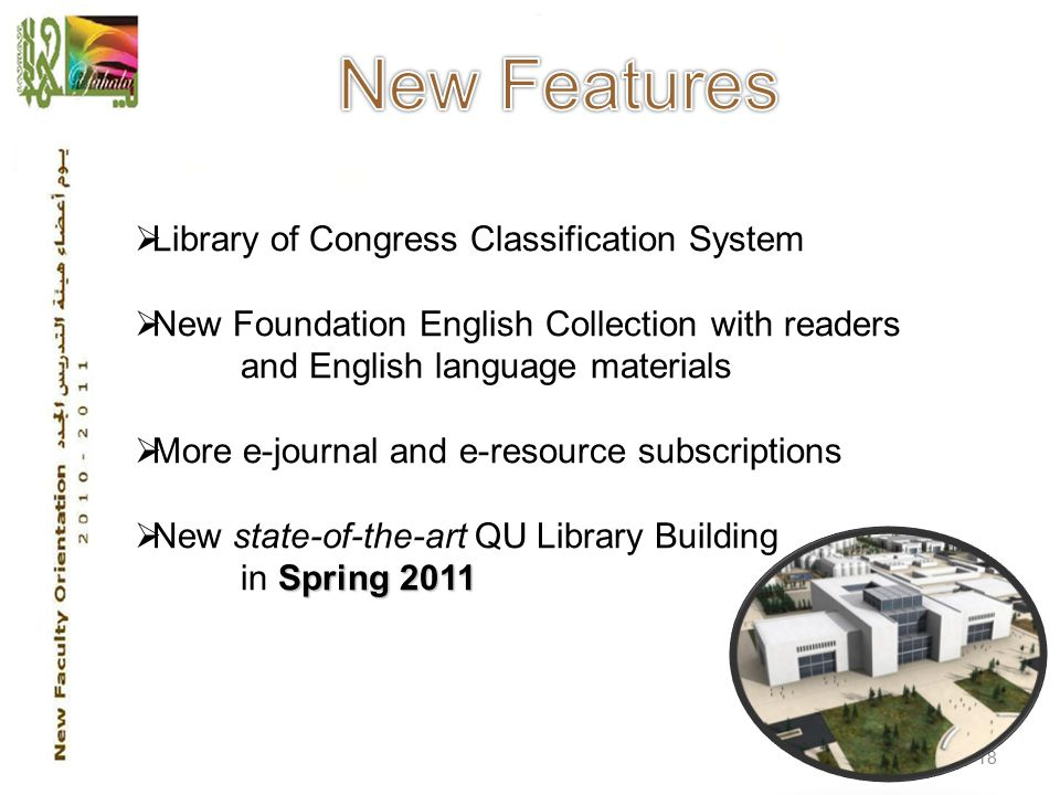 18  Library of Congress Classification System  New Foundation English Collection with readers and English language materials  More e-journal and e-resource subscriptions  New state-of-the-art QU Library Building Spring 2011 in Spring 2011