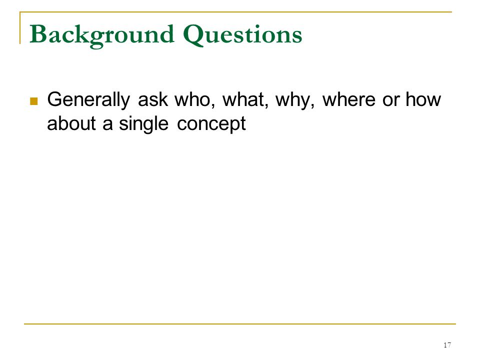 Background Questions Generally ask who, what, why, where or how about a single concept 17