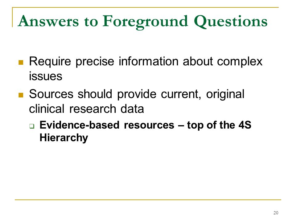 Answers to Foreground Questions Require precise information about complex issues Sources should provide current, original clinical research data  Evidence-based resources – top of the 4S Hierarchy 20