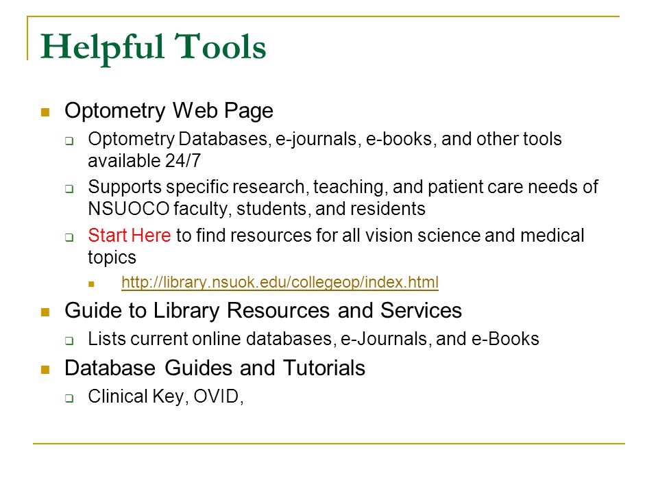 Helpful Tools Optometry Web Page  Optometry Databases, e-journals, e-books, and other tools available 24/7  Supports specific research, teaching, and patient care needs of NSUOCO faculty, students, and residents  Start Here to find resources for all vision science and medical topics http://library.nsuok.edu/collegeop/index.html Guide to Library Resources and Services  Lists current online databases, e-Journals, and e-Books Database Guides and Tutorials  Clinical Key, OVID,