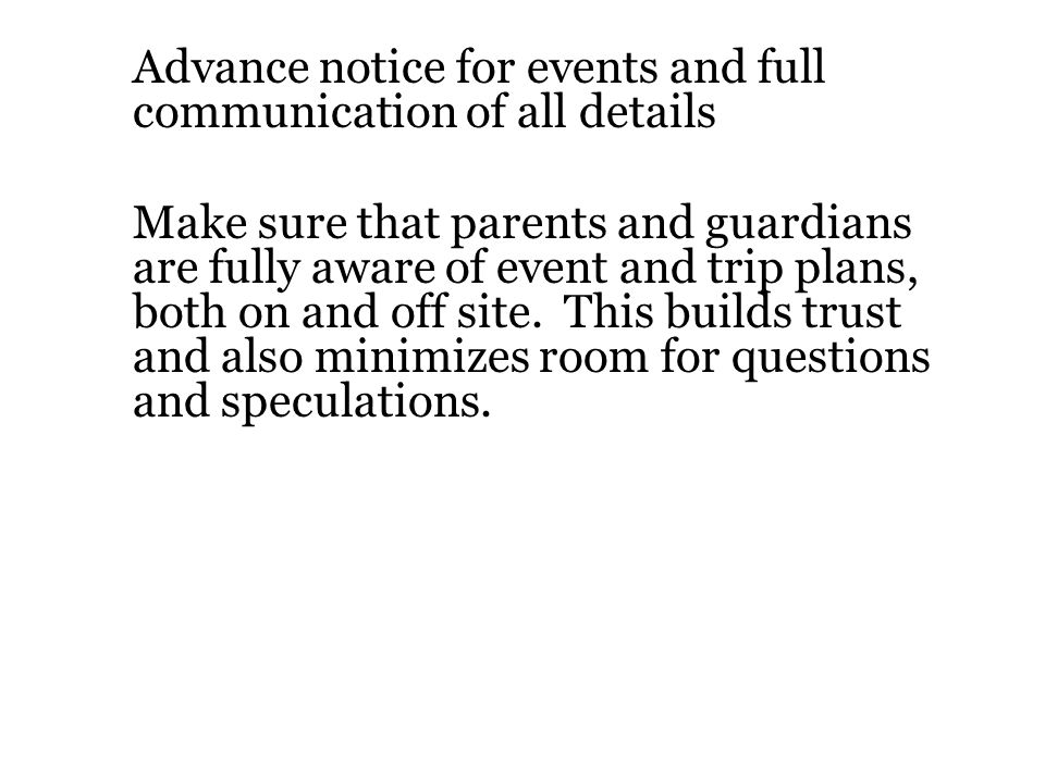 Advance notice for events and full communication of all details Make sure that parents and guardians are fully aware of event and trip plans, both on and off site.