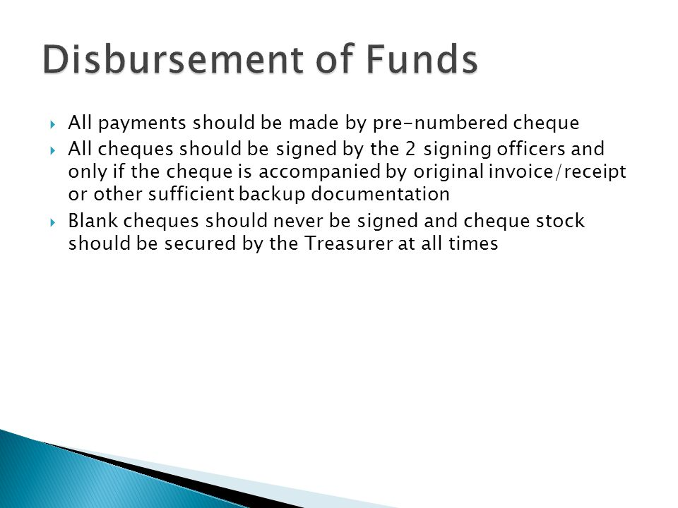  All payments should be made by pre-numbered cheque  All cheques should be signed by the 2 signing officers and only if the cheque is accompanied by original invoice/receipt or other sufficient backup documentation  Blank cheques should never be signed and cheque stock should be secured by the Treasurer at all times