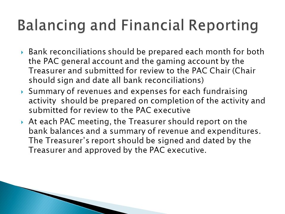  Bank reconciliations should be prepared each month for both the PAC general account and the gaming account by the Treasurer and submitted for review to the PAC Chair (Chair should sign and date all bank reconciliations)  Summary of revenues and expenses for each fundraising activity should be prepared on completion of the activity and submitted for review to the PAC executive  At each PAC meeting, the Treasurer should report on the bank balances and a summary of revenue and expenditures.