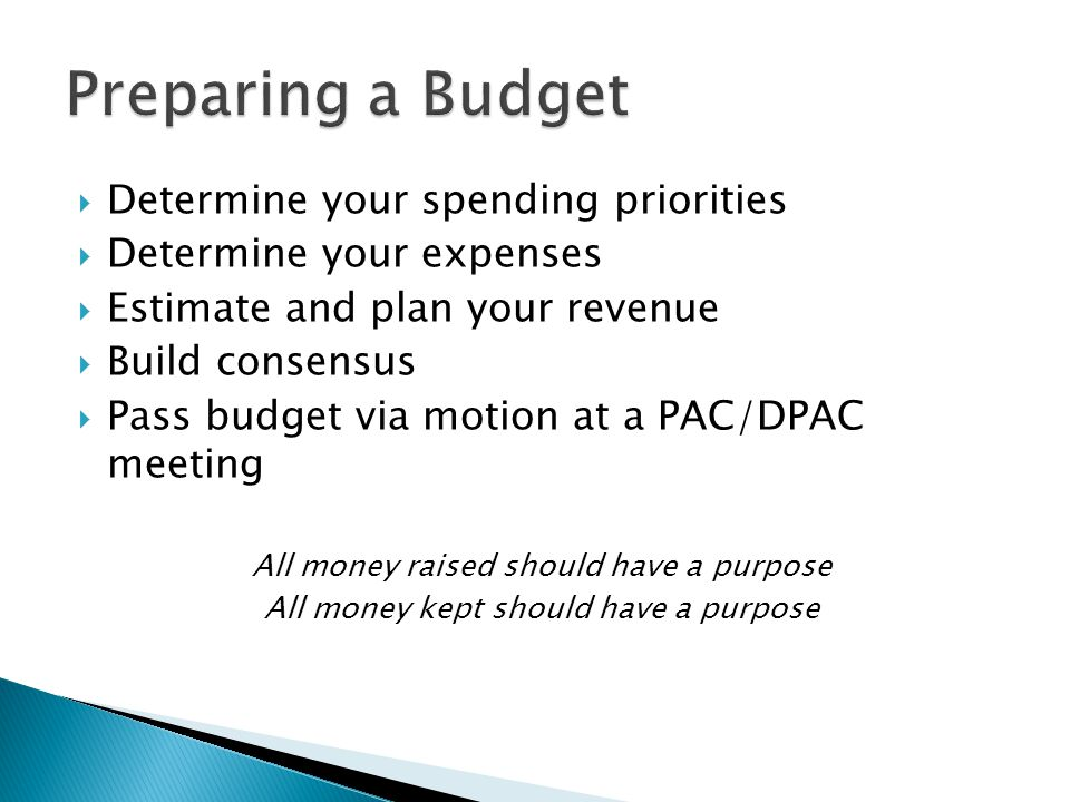  Determine your spending priorities  Determine your expenses  Estimate and plan your revenue  Build consensus  Pass budget via motion at a PAC/DPAC meeting All money raised should have a purpose All money kept should have a purpose