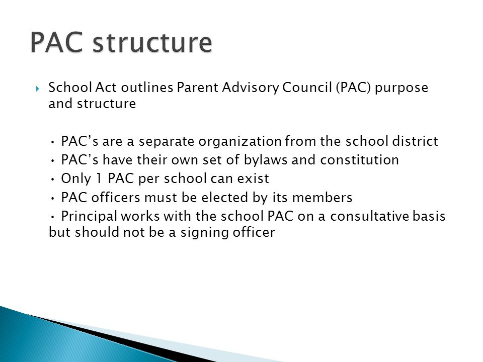  School Act outlines Parent Advisory Council (PAC) purpose and structure PAC's are a separate organization from the school district PAC's have their own set of bylaws and constitution Only 1 PAC per school can exist PAC officers must be elected by its members Principal works with the school PAC on a consultative basis but should not be a signing officer