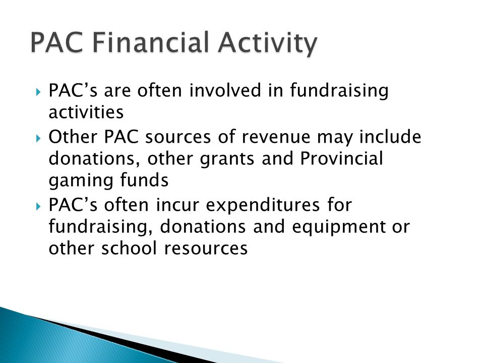  PAC's are often involved in fundraising activities  Other PAC sources of revenue may include donations, other grants and Provincial gaming funds  PAC's often incur expenditures for fundraising, donations and equipment or other school resources