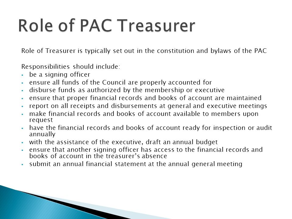 Role of Treasurer is typically set out in the constitution and bylaws of the PAC Responsibilities should include:  be a signing officer  ensure all funds of the Council are properly accounted for  disburse funds as authorized by the membership or executive  ensure that proper financial records and books of account are maintained  report on all receipts and disbursements at general and executive meetings  make financial records and books of account available to members upon request  have the financial records and books of account ready for inspection or audit annually  with the assistance of the executive, draft an annual budget  ensure that another signing officer has access to the financial records and books of account in the treasurer's absence  submit an annual financial statement at the annual general meeting