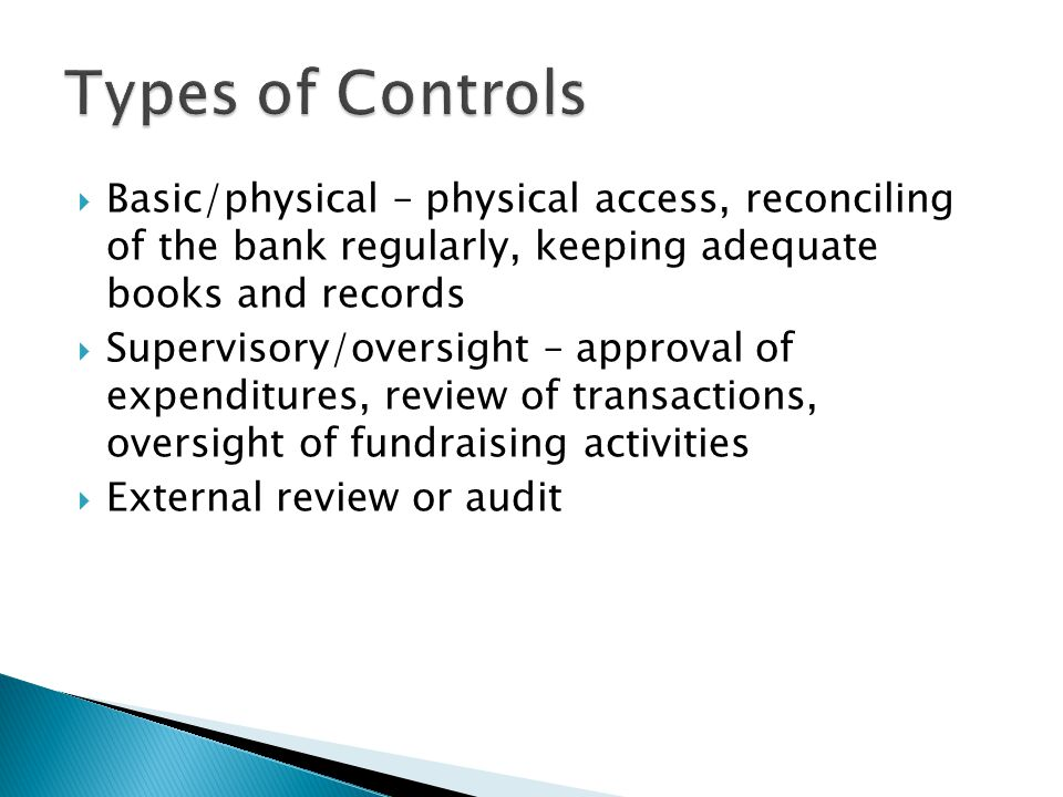  Basic/physical – physical access, reconciling of the bank regularly, keeping adequate books and records  Supervisory/oversight – approval of expenditures, review of transactions, oversight of fundraising activities  External review or audit