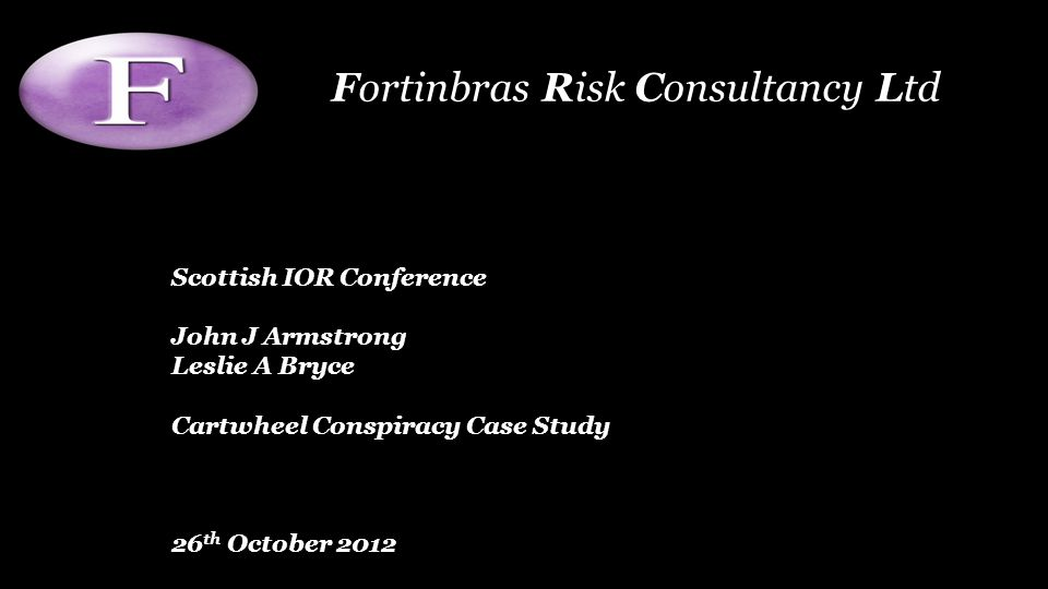 Scottish IOR Conference John J Armstrong Leslie A Bryce Cartwheel Conspiracy Case Study 26 th October 2012 Fortinbras Risk Consultancy Ltd