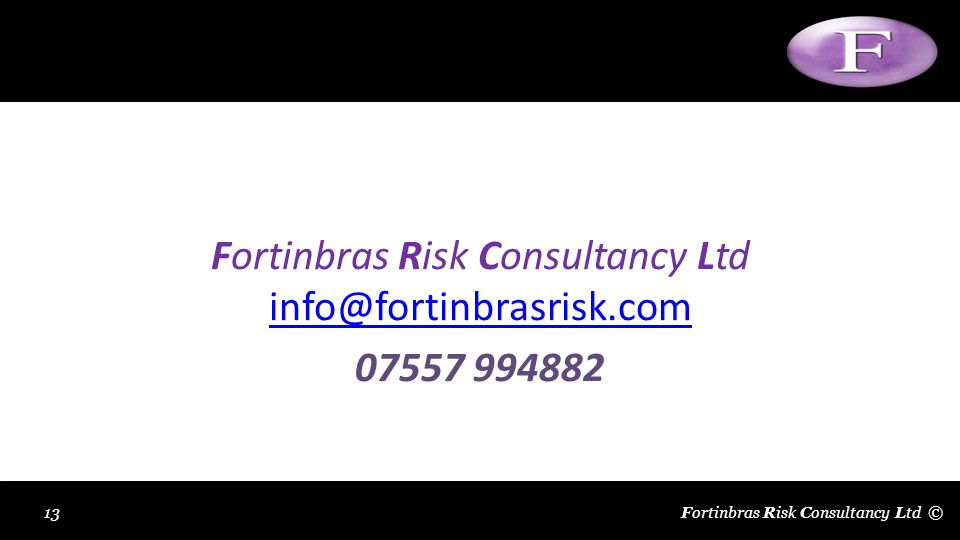 Insert Slide Title Fortinbras Risk Consultancy Ltd info@fortinbrasrisk.com info@fortinbrasrisk.com 07557 994882 Fortinbras Risk Consultancy Ltd ©13