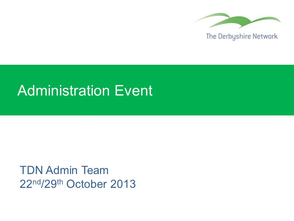 Administration Event TDN Admin Team 22 nd /29 th October 2013