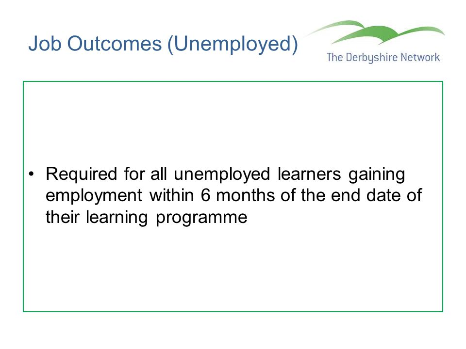 Job Outcomes (Unemployed) Required for all unemployed learners gaining employment within 6 months of the end date of their learning programme