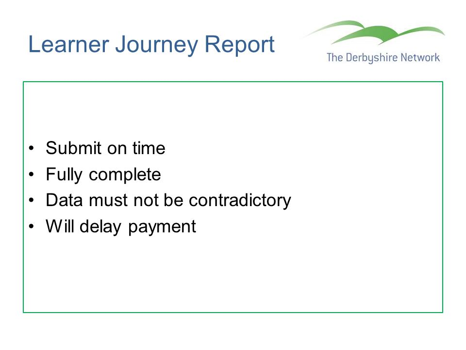 Learner Journey Report Submit on time Fully complete Data must not be contradictory Will delay payment