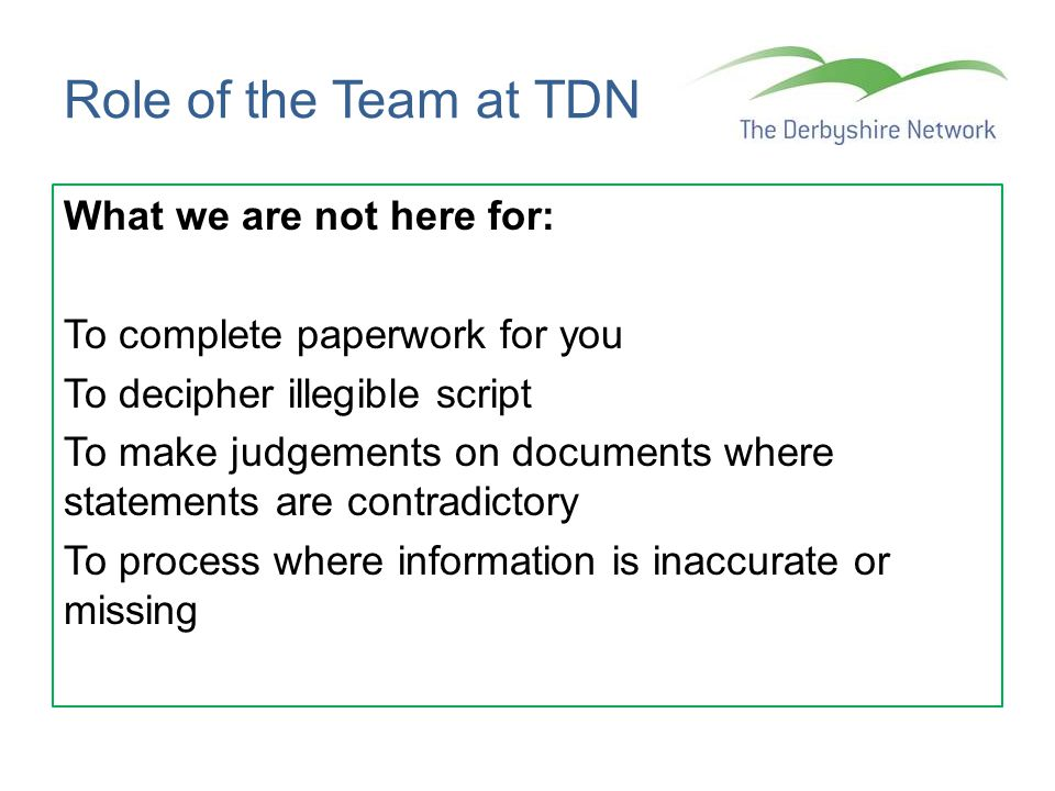 Role of the Team at TDN What we are not here for: To complete paperwork for you To decipher illegible script To make judgements on documents where sta