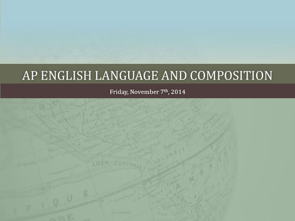 AP ENGLISH LANGUAGE AND COMPOSITIONAP ENGLISH LANGUAGE AND COMPOSITION Friday, November 7 th, 2014Friday, November 7 th, 2014