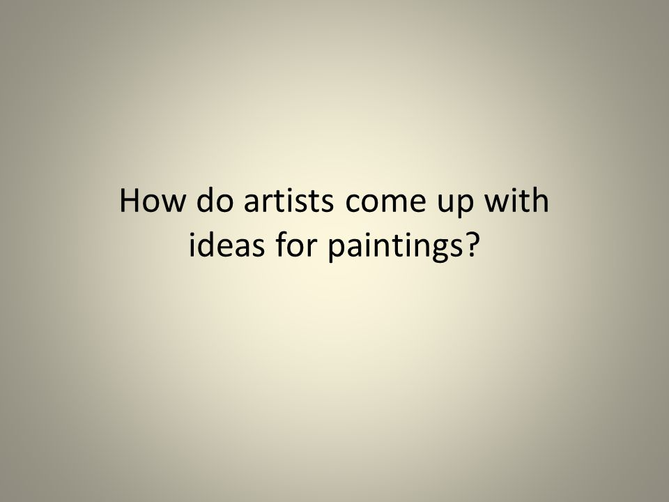 How do artists come up with ideas for paintings