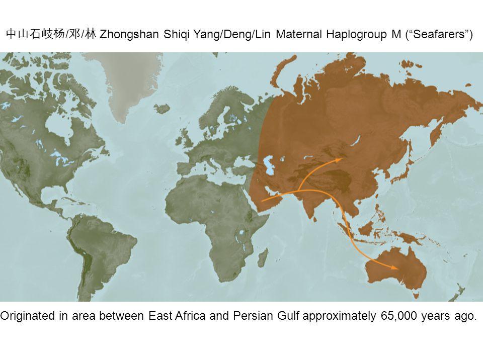 中山石岐杨 / 邓 / 林 Zhongshan Shiqi Yang/Deng/Lin Maternal Haplogroup M ( Seafarers ) Originated in area between East Africa and Persian Gulf approximately 65,000 years ago.