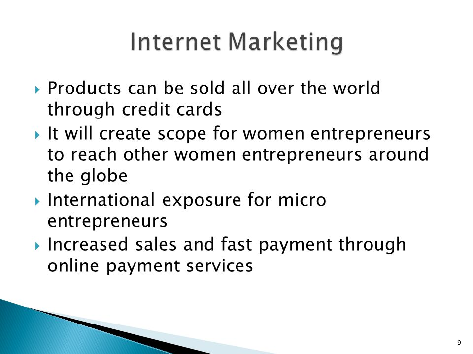  Products can be sold all over the world through credit cards  It will create scope for women entrepreneurs to reach other women entrepreneurs around the globe  International exposure for micro entrepreneurs  Increased sales and fast payment through online payment services 9