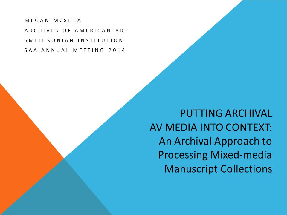 PUTTING ARCHIVAL AV MEDIA INTO CONTEXT: An Archival Approach to Processing Mixed-media Manuscript Collections MEGAN MCSHEA ARCHIVES OF AMERICAN ART SM
