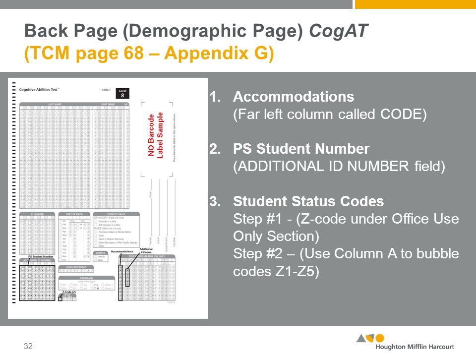 Back Page (Demographic Page) CogAT (TCM page 68 – Appendix G) 32 1.Accommodations (Far left column called CODE) 2.PS Student Number (ADDITIONAL ID NUMBER field) 3.Student Status Codes Step #1 - (Z-code under Office Use Only Section) Step #2 – (Use Column A to bubble codes Z1-Z5) NO Barcode Label Sample