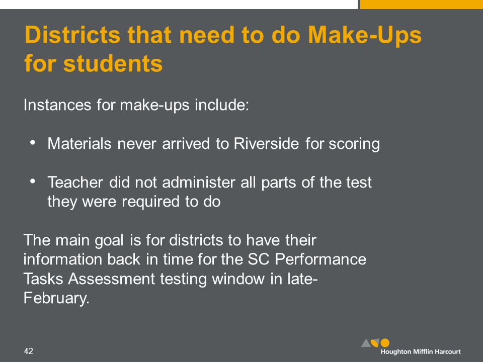Districts that need to do Make-Ups for students Instances for make-ups include: Materials never arrived to Riverside for scoring Teacher did not administer all parts of the test they were required to do The main goal is for districts to have their information back in time for the SC Performance Tasks Assessment testing window in late- February.