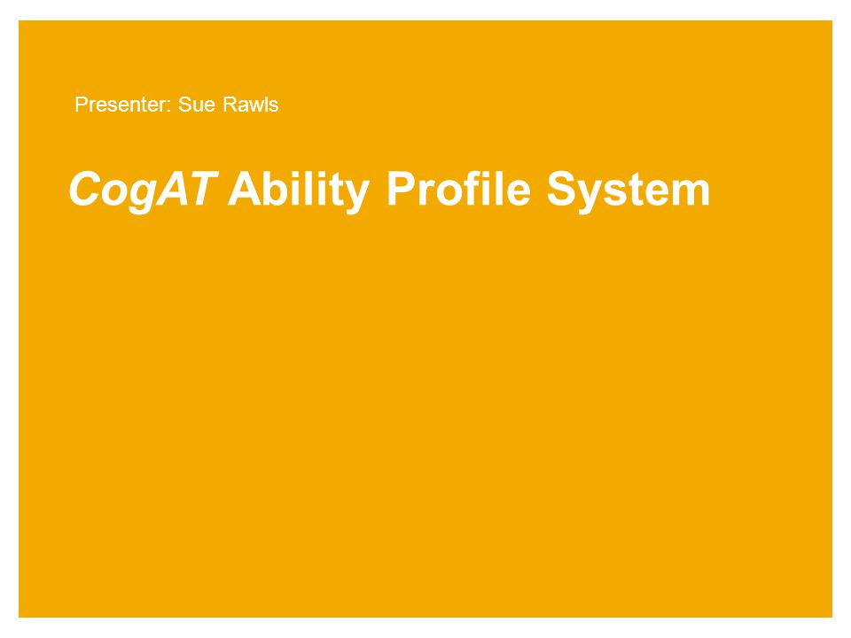 CogAT Ability Profile System Presenter: Sue Rawls