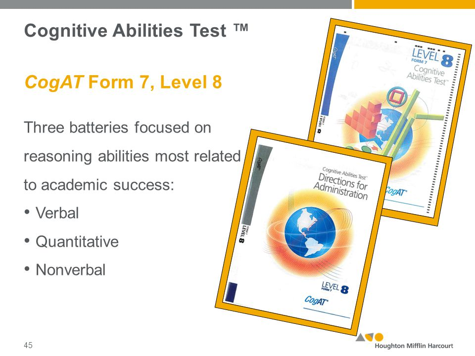 Cognitive Abilities Test ™ CogAT Form 7, Level 8 Three batteries focused on reasoning abilities most related to academic success: Verbal Quantitative Nonverbal 45