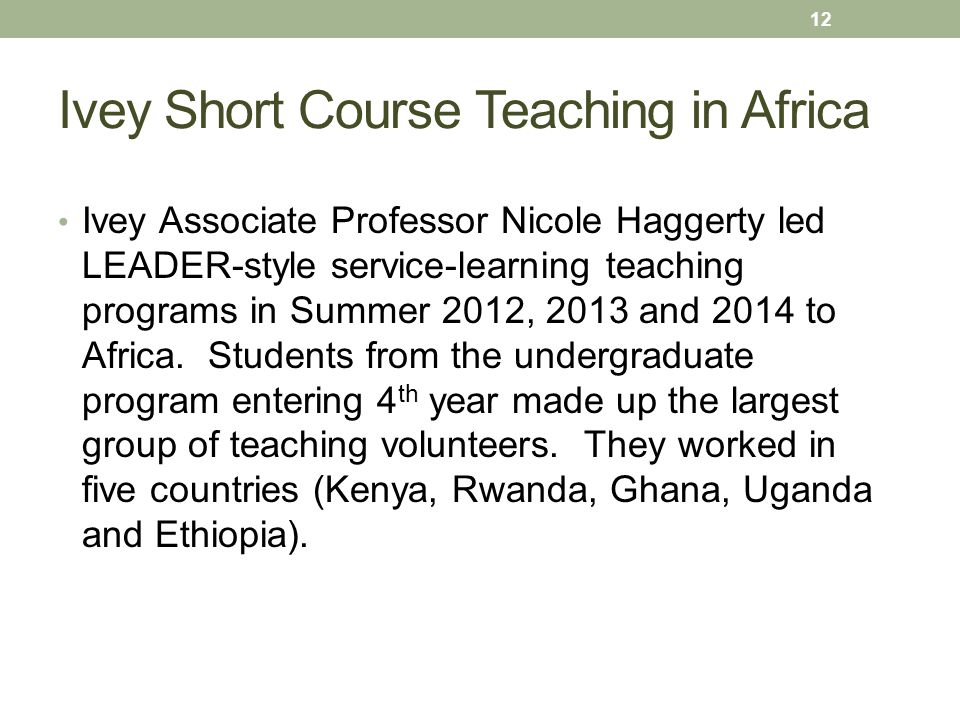 Ivey Short Course Teaching in Africa Ivey Associate Professor Nicole Haggerty led LEADER-style service-learning teaching programs in Summer 2012, 2013 and 2014 to Africa.