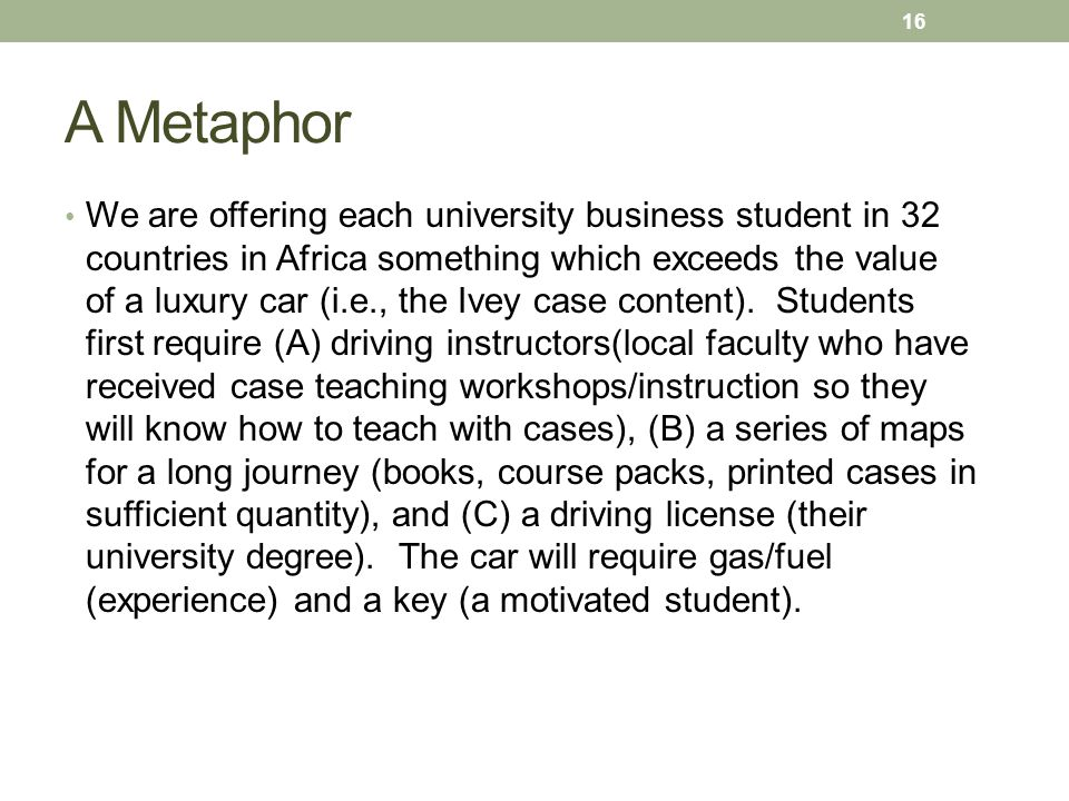 A Metaphor We are offering each university business student in 32 countries in Africa something which exceeds the value of a luxury car (i.e., the Ivey case content).