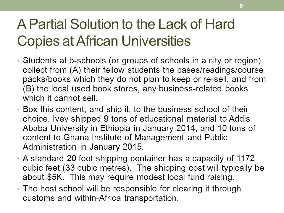 A Partial Solution to the Lack of Hard Copies at African Universities Students at b-schools (or groups of schools in a city or region) collect from (A) their fellow students the cases/readings/course packs/books which they do not plan to keep or re-sell, and from (B) the local used book stores, any business-related books which it cannot sell.