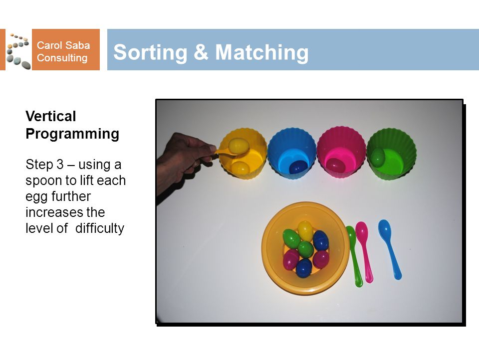 Carol Saba Consulting Sorting & Matching Vertical Programming Step 3 – using a spoon to lift each egg further increases the level of difficulty