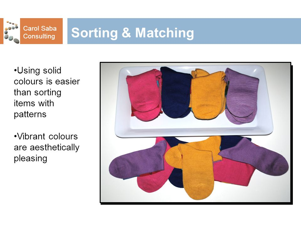 Carol Saba Consulting Sorting & Matching Using solid colours is easier than sorting items with patterns Vibrant colours are aesthetically pleasing