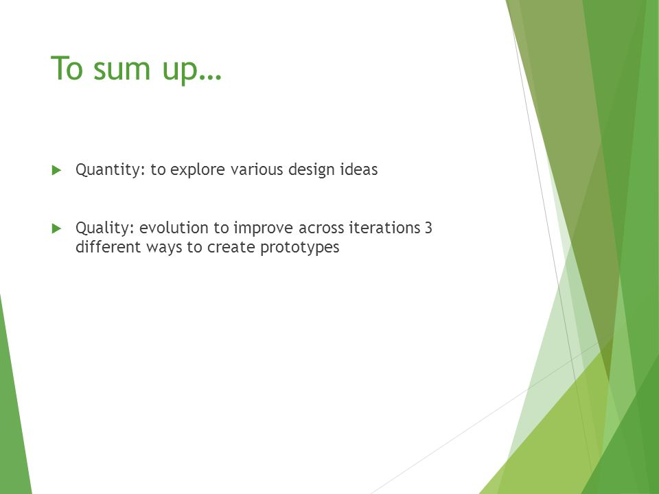 To sum up…  Quantity: to explore various design ideas  Quality: evolution to improve across iterations 3 different ways to create prototypes