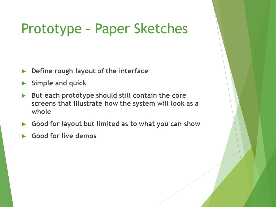 Prototype – Paper Sketches  Define rough layout of the interface  Simple and quick  But each prototype should still contain the core screens that illustrate how the system will look as a whole  Good for layout but limited as to what you can show  Good for live demos