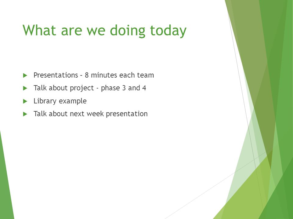 What are we doing today  Presentations – 8 minutes each team  Talk about project - phase 3 and 4  Library example  Talk about next week presentation