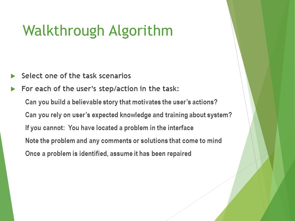 Walkthrough Algorithm  Select one of the task scenarios  For each of the user's step/action in the task: Can you build a believable story that motivates the user's actions.