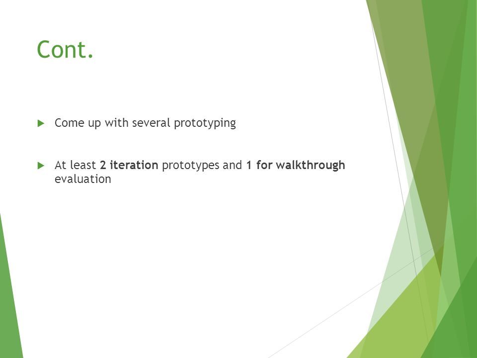 Cont.  Come up with several prototyping  At least 2 iteration prototypes and 1 for walkthrough evaluation