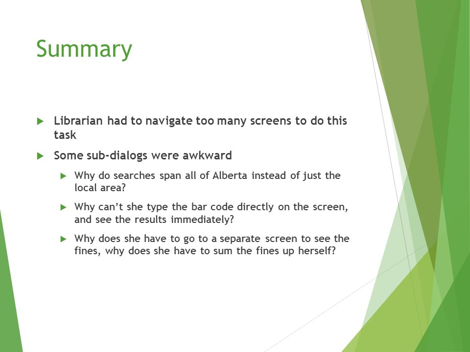 Summary  Librarian had to navigate too many screens to do this task  Some sub-dialogs were awkward  Why do searches span all of Alberta instead of just the local area.