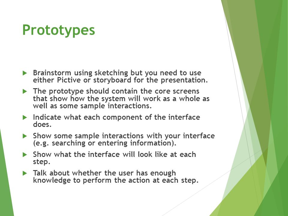 Prototypes  Brainstorm using sketching but you need to use either Pictive or storyboard for the presentation.