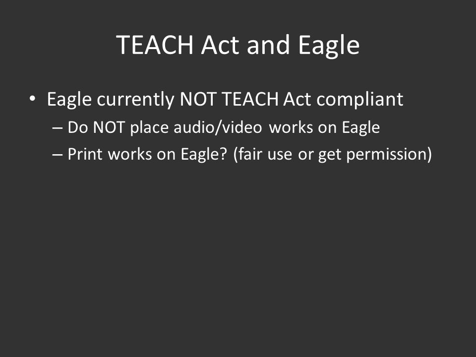 TEACH Act and Eagle Eagle currently NOT TEACH Act compliant – Do NOT place audio/video works on Eagle – Print works on Eagle.